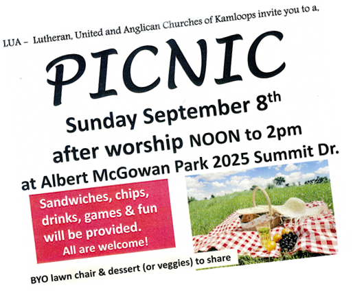 Lutheran, United and Anglican Churches of Kamloops invite you to a picnic Sunday September 8th after worship noon to 2 pm at Albert McGowan Park 2025 Summit Drive.  Sandwiches, chips, drinks, games and fun will be provided. All are welcome. BYO lawn chair and dessert (or veggies) to share