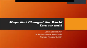 Maps that Changed the World Even our world. Lenten Lectures 2021.